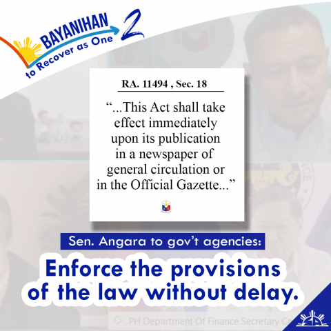 Senator Sonny Angara reminded all the government agencies involved in the implementation of Republic Act 11494 or the Bayanihan to Recover as One Act (Bayanihan 2) to enforce the provisions of the law without delay.